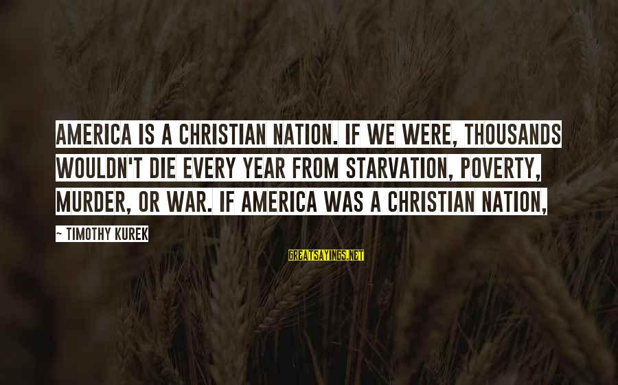 America Not A Christian Nation Sayings By Timothy Kurek: America is a Christian nation. If we were, thousands wouldn't die every year from starvation,