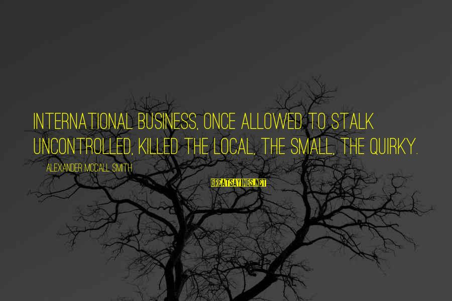 American Body Shop Sayings By Alexander McCall Smith: International business, once allowed to stalk uncontrolled, killed the local, the small, the quirky.