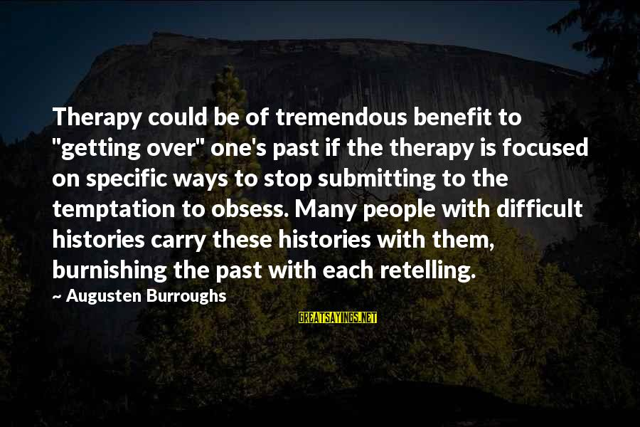 "American Body Shop Sayings By Augusten Burroughs: Therapy could be of tremendous benefit to ""getting over"" one's past if the therapy is"