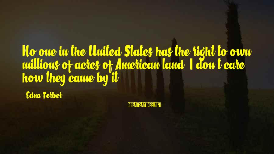 American Body Shop Sayings By Edna Ferber: No one in the United States has the right to own millions of acres of