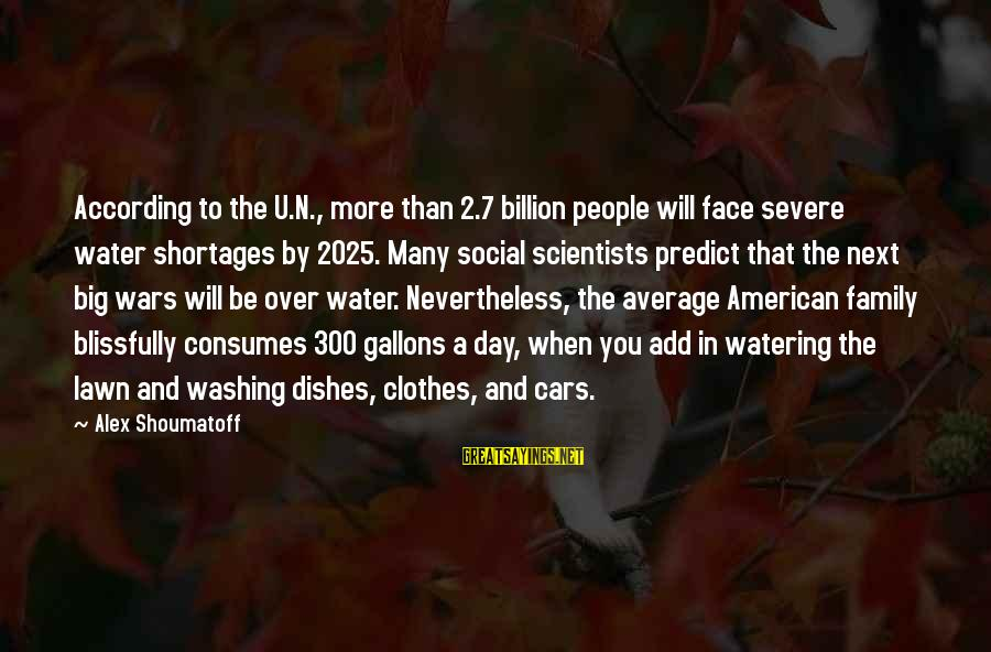 American Wars Sayings By Alex Shoumatoff: According to the U.N., more than 2.7 billion people will face severe water shortages by