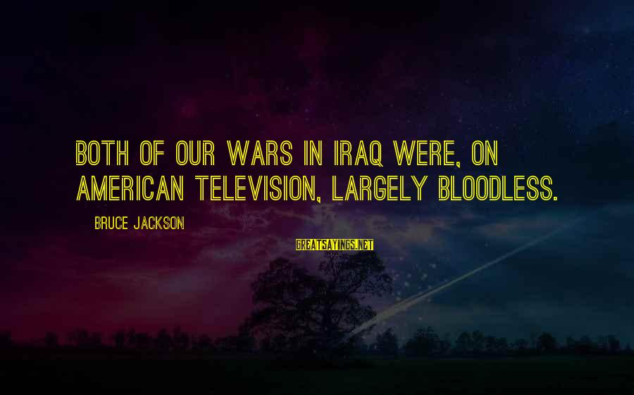 American Wars Sayings By Bruce Jackson: Both of our wars in Iraq were, on American television, largely bloodless.