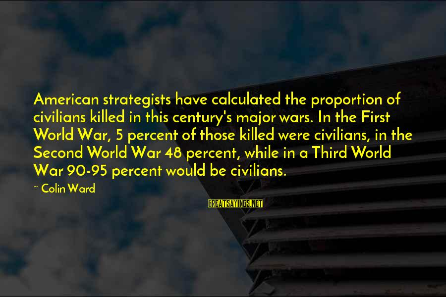 American Wars Sayings By Colin Ward: American strategists have calculated the proportion of civilians killed in this century's major wars. In