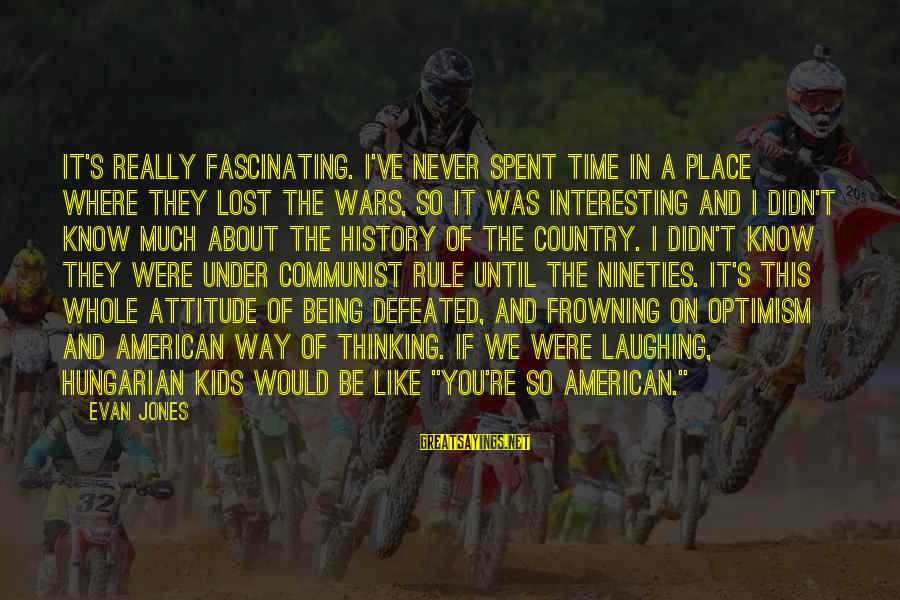 American Wars Sayings By Evan Jones: It's really fascinating. I've never spent time in a place where they lost the wars,