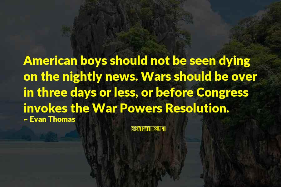 American Wars Sayings By Evan Thomas: American boys should not be seen dying on the nightly news. Wars should be over