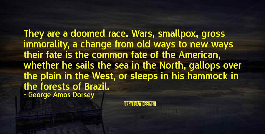 American Wars Sayings By George Amos Dorsey: They are a doomed race. Wars, smallpox, gross immorality, a change from old ways to