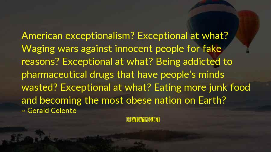 American Wars Sayings By Gerald Celente: American exceptionalism? Exceptional at what? Waging wars against innocent people for fake reasons? Exceptional at