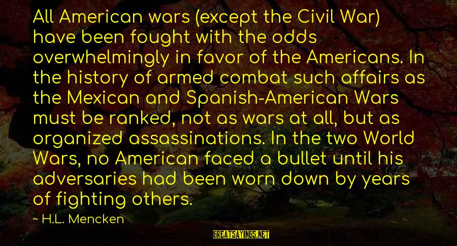 American Wars Sayings By H.L. Mencken: All American wars (except the Civil War) have been fought with the odds overwhelmingly in