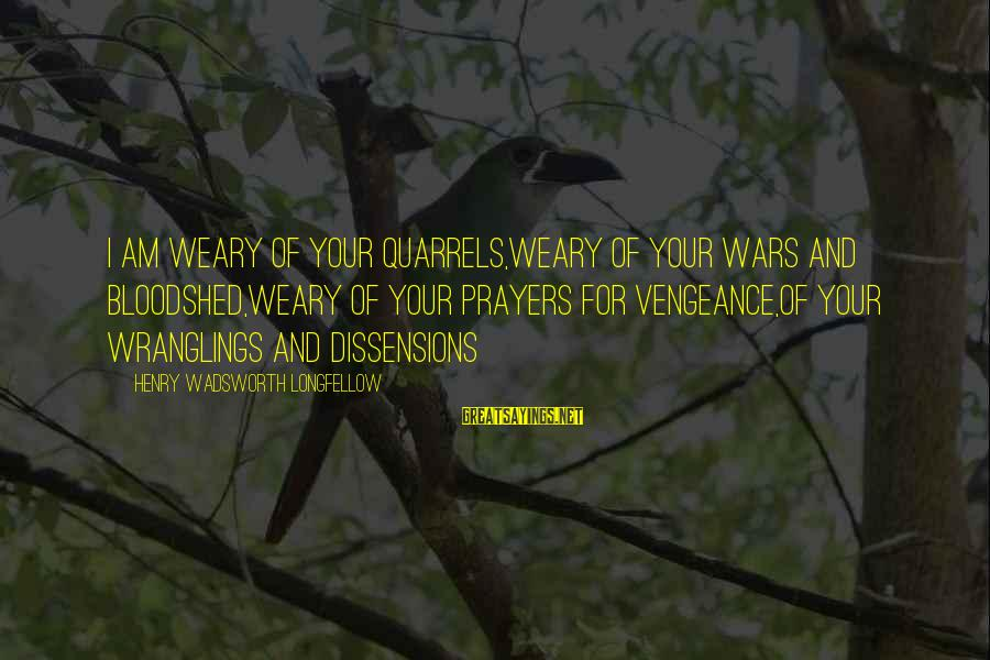 American Wars Sayings By Henry Wadsworth Longfellow: I am weary of your quarrels,Weary of your wars and bloodshed,Weary of your prayers for
