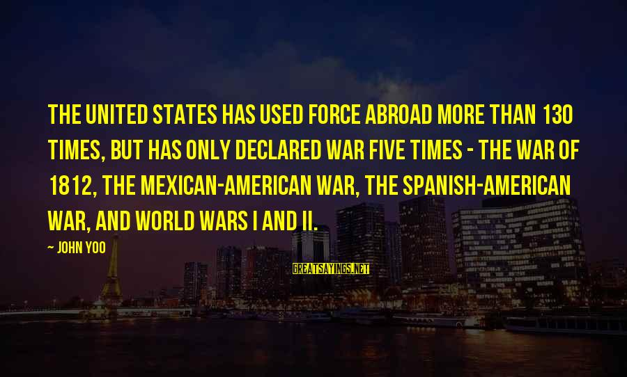 American Wars Sayings By John Yoo: The United States has used force abroad more than 130 times, but has only declared