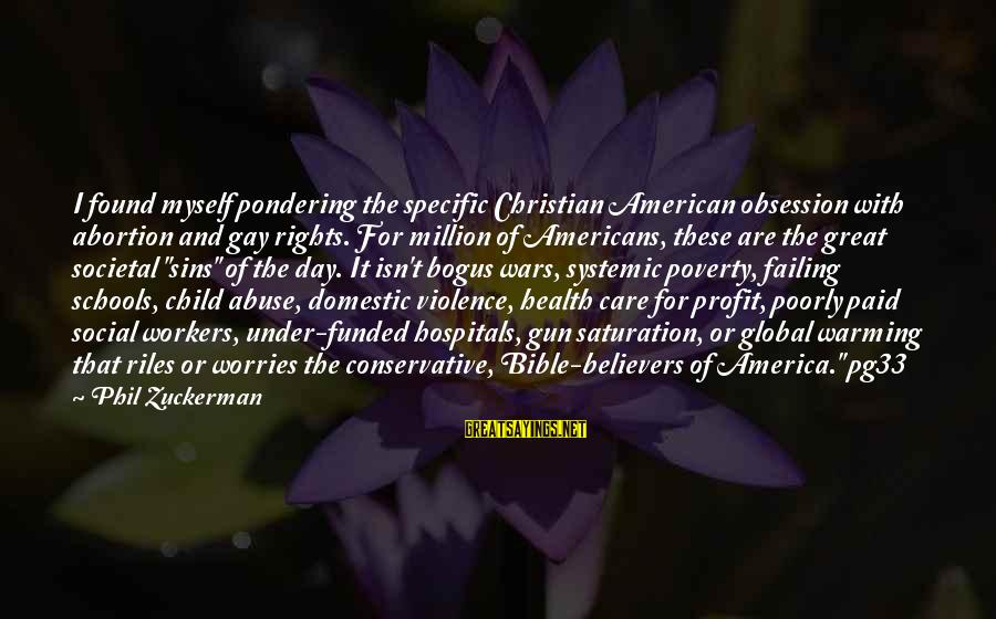American Wars Sayings By Phil Zuckerman: I found myself pondering the specific Christian American obsession with abortion and gay rights. For