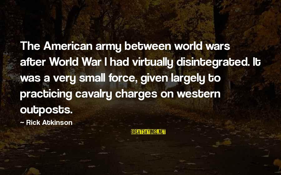 American Wars Sayings By Rick Atkinson: The American army between world wars after World War I had virtually disintegrated. It was