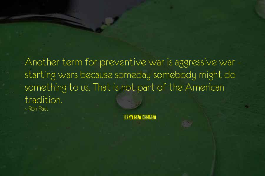 American Wars Sayings By Ron Paul: Another term for preventive war is aggressive war - starting wars because someday somebody might