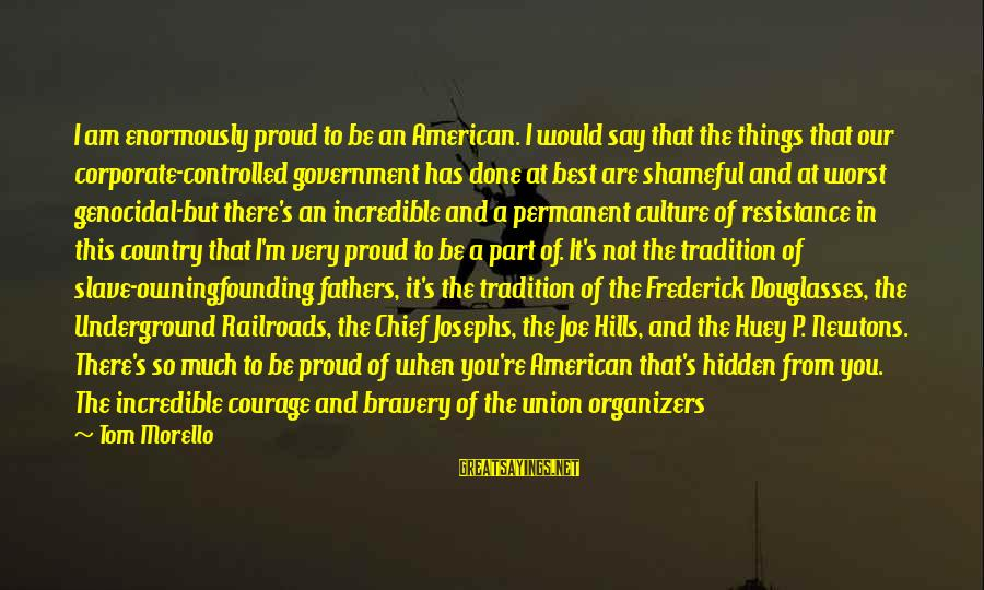 American Wars Sayings By Tom Morello: I am enormously proud to be an American. I would say that the things that