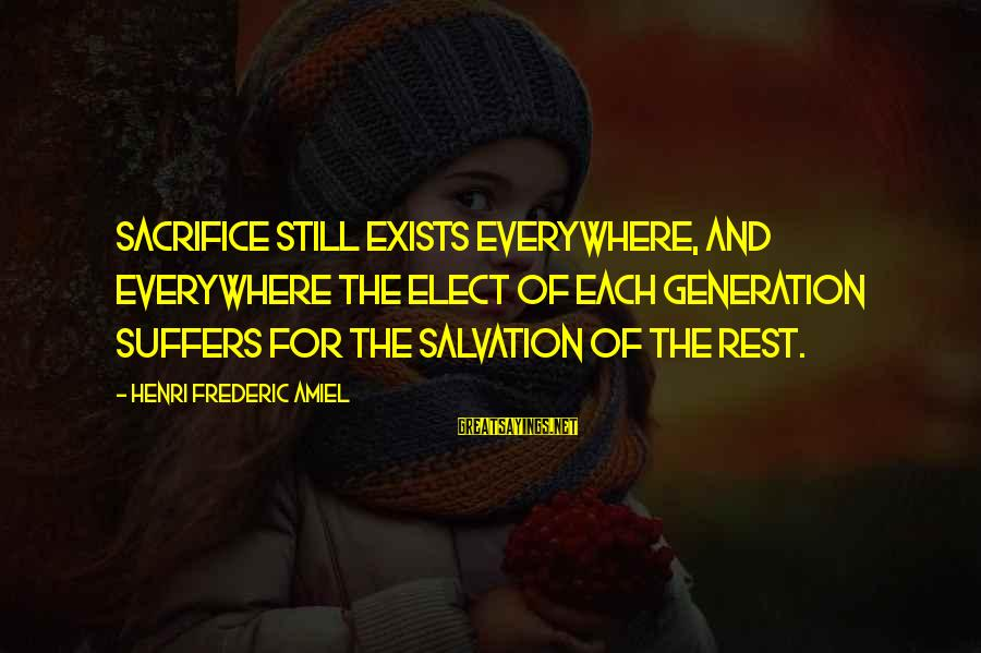 Amiel Henri Frederic Sayings By Henri Frederic Amiel: Sacrifice still exists everywhere, and everywhere the elect of each generation suffers for the salvation