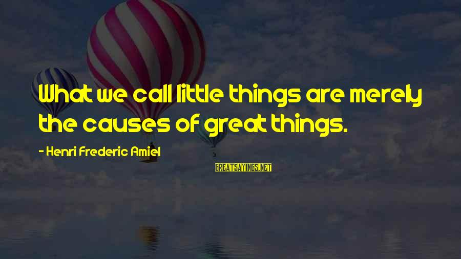 Amiel Henri Frederic Sayings By Henri Frederic Amiel: What we call little things are merely the causes of great things.