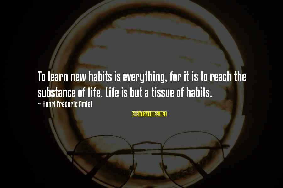 Amiel Henri Frederic Sayings By Henri Frederic Amiel: To learn new habits is everything, for it is to reach the substance of life.