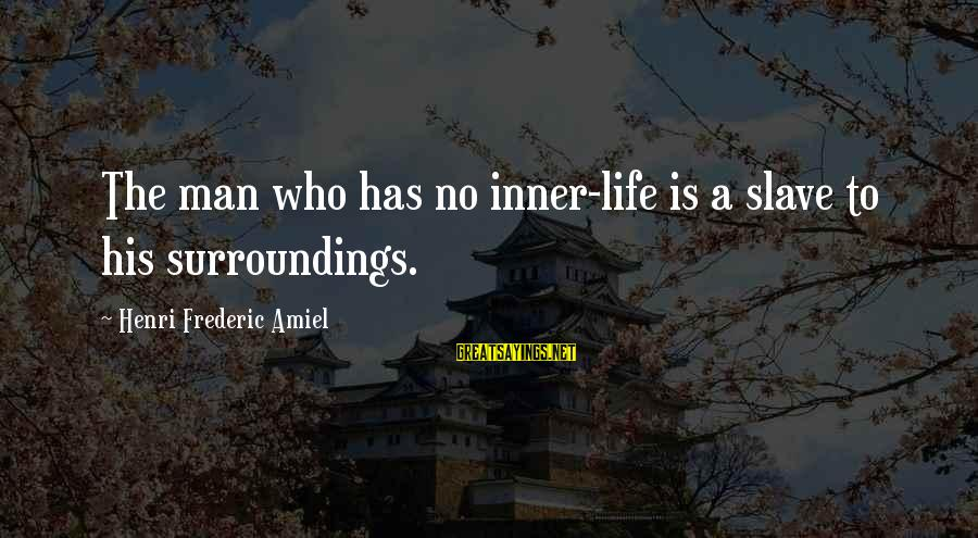Amiel Henri Frederic Sayings By Henri Frederic Amiel: The man who has no inner-life is a slave to his surroundings.