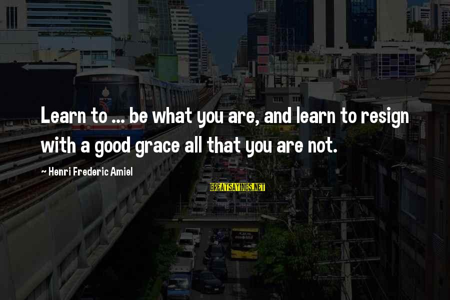 Amiel Henri Frederic Sayings By Henri Frederic Amiel: Learn to ... be what you are, and learn to resign with a good grace