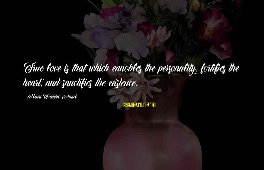 Amiel Henri Frederic Sayings By Henri Frederic Amiel: True love is that which ennobles the personality, fortifies the heart, and sanctifies the existence.