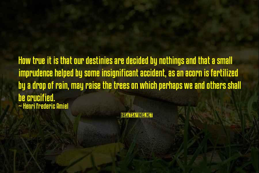Amiel Henri Frederic Sayings By Henri Frederic Amiel: How true it is that our destinies are decided by nothings and that a small