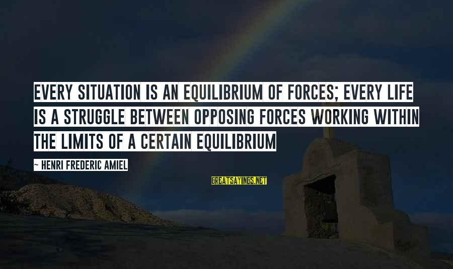 Amiel Henri Frederic Sayings By Henri Frederic Amiel: Every situation is an equilibrium of forces; every life is a struggle between opposing forces