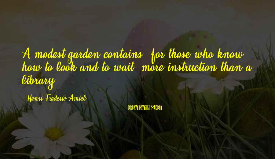 Amiel Henri Frederic Sayings By Henri Frederic Amiel: A modest garden contains, for those who know how to look and to wait, more