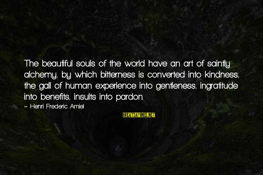 Amiel Henri Frederic Sayings By Henri Frederic Amiel: The beautiful souls of the world have an art of saintly alchemy, by which bitterness