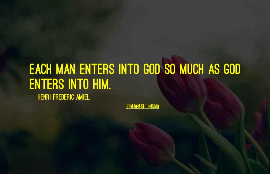 Amiel Henri Frederic Sayings By Henri Frederic Amiel: Each man enters into God so much as God enters into him.
