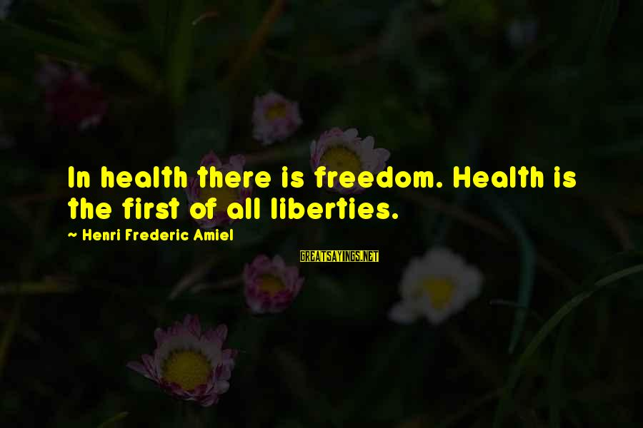 Amiel Henri Frederic Sayings By Henri Frederic Amiel: In health there is freedom. Health is the first of all liberties.