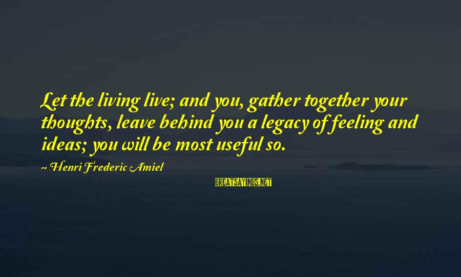 Amiel Henri Frederic Sayings By Henri Frederic Amiel: Let the living live; and you, gather together your thoughts, leave behind you a legacy