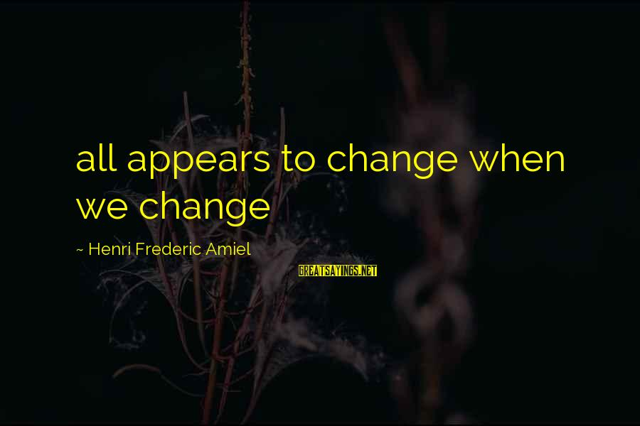 Amiel Henri Frederic Sayings By Henri Frederic Amiel: all appears to change when we change