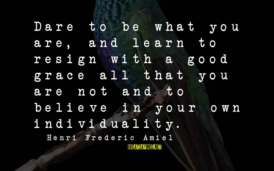 Amiel Henri Frederic Sayings By Henri Frederic Amiel: Dare to be what you are, and learn to resign with a good grace all