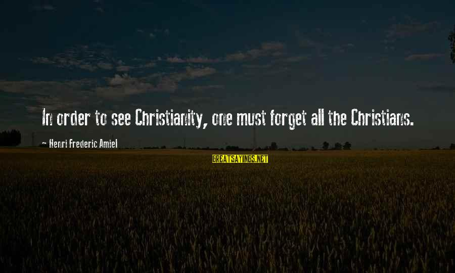 Amiel Henri Frederic Sayings By Henri Frederic Amiel: In order to see Christianity, one must forget all the Christians.