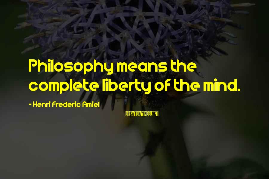 Amiel Henri Frederic Sayings By Henri Frederic Amiel: Philosophy means the complete liberty of the mind.