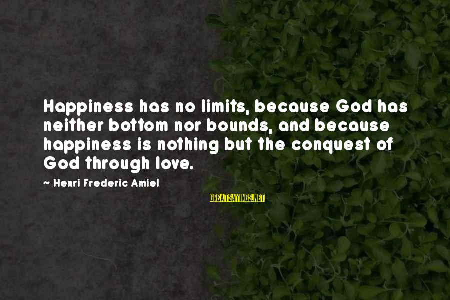 Amiel Henri Frederic Sayings By Henri Frederic Amiel: Happiness has no limits, because God has neither bottom nor bounds, and because happiness is