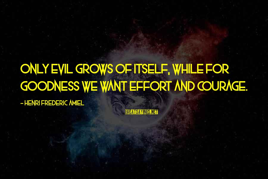 Amiel Henri Frederic Sayings By Henri Frederic Amiel: Only evil grows of itself, while for goodness we want effort and courage.