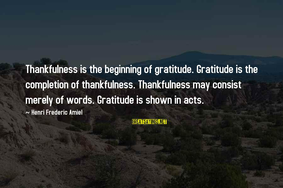 Amiel Henri Frederic Sayings By Henri Frederic Amiel: Thankfulness is the beginning of gratitude. Gratitude is the completion of thankfulness. Thankfulness may consist