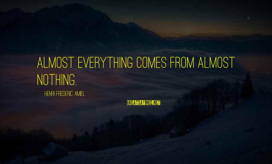 Amiel Henri Frederic Sayings By Henri Frederic Amiel: Almost everything comes from almost nothing.