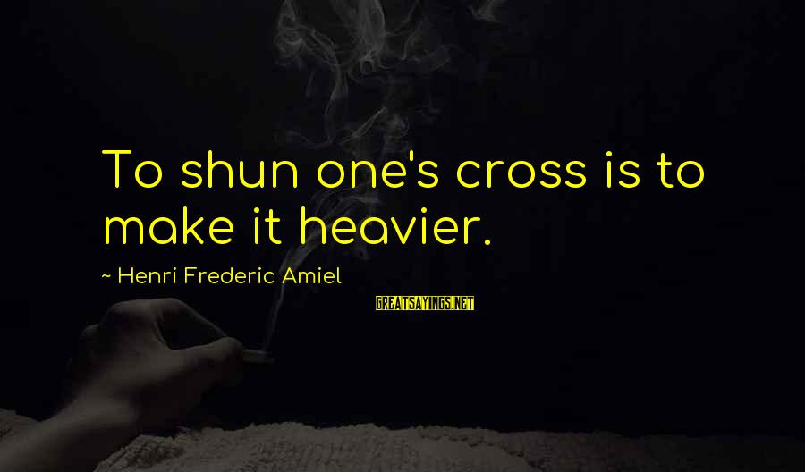 Amiel Henri Frederic Sayings By Henri Frederic Amiel: To shun one's cross is to make it heavier.