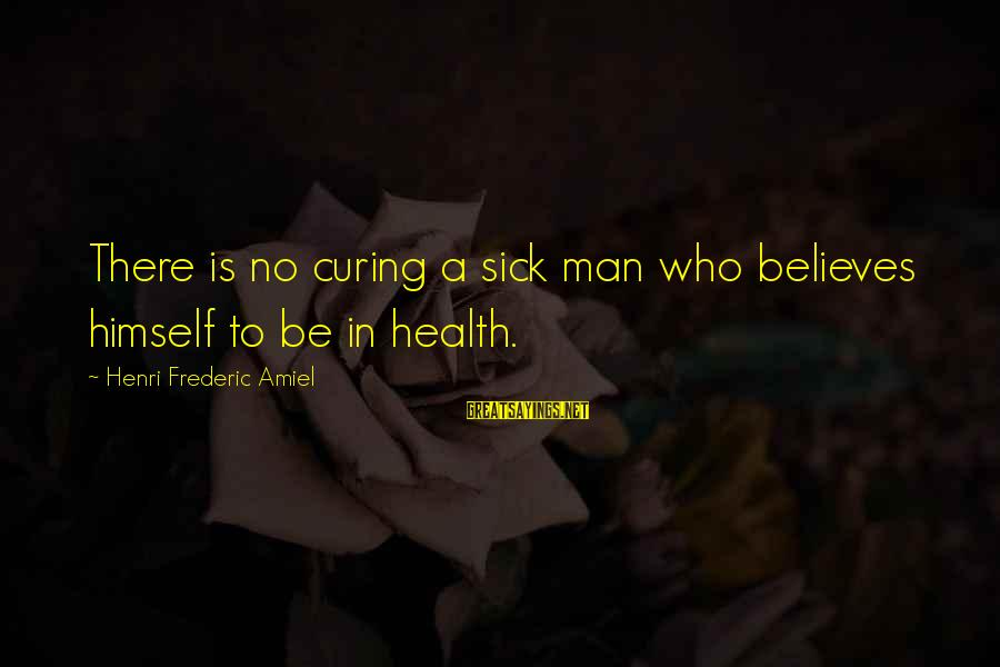 Amiel Henri Frederic Sayings By Henri Frederic Amiel: There is no curing a sick man who believes himself to be in health.