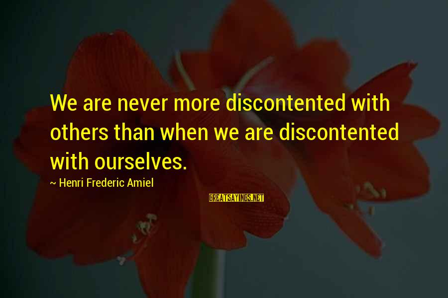 Amiel Henri Frederic Sayings By Henri Frederic Amiel: We are never more discontented with others than when we are discontented with ourselves.