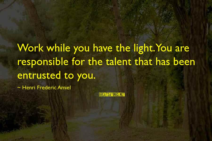 Amiel Henri Frederic Sayings By Henri Frederic Amiel: Work while you have the light. You are responsible for the talent that has been