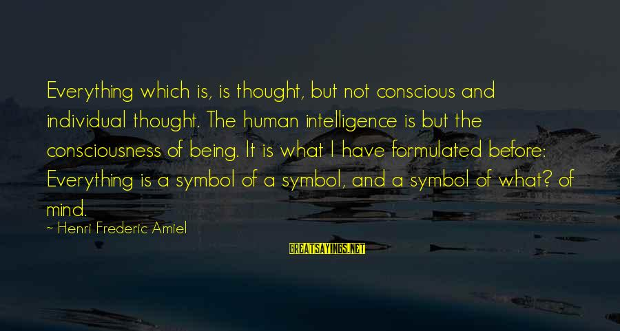 Amiel Henri Frederic Sayings By Henri Frederic Amiel: Everything which is, is thought, but not conscious and individual thought. The human intelligence is