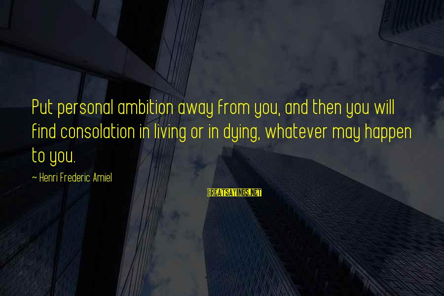Amiel Henri Frederic Sayings By Henri Frederic Amiel: Put personal ambition away from you, and then you will find consolation in living or