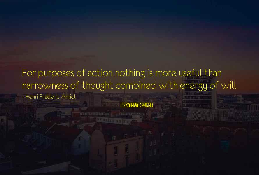 Amiel Henri Frederic Sayings By Henri Frederic Amiel: For purposes of action nothing is more useful than narrowness of thought combined with energy