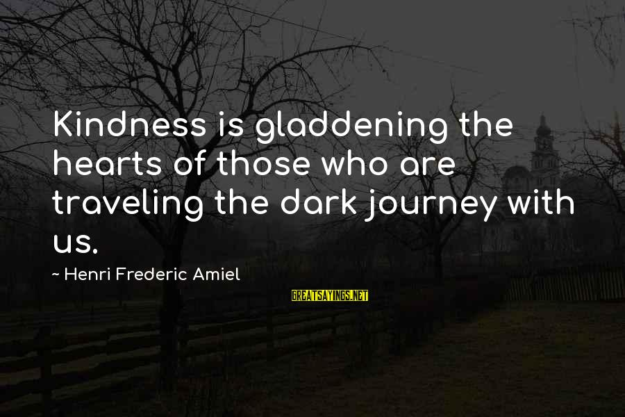 Amiel Henri Frederic Sayings By Henri Frederic Amiel: Kindness is gladdening the hearts of those who are traveling the dark journey with us.