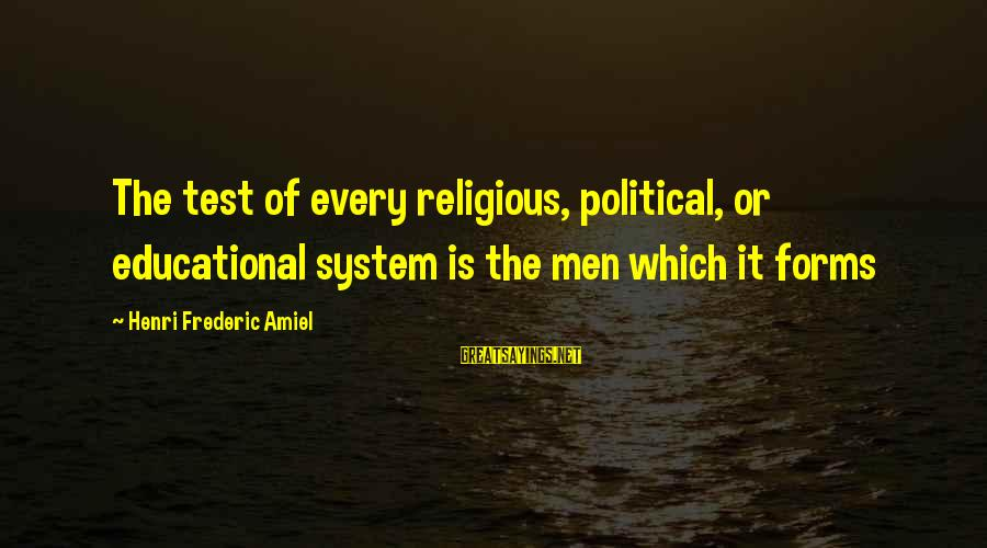 Amiel Henri Frederic Sayings By Henri Frederic Amiel: The test of every religious, political, or educational system is the men which it forms