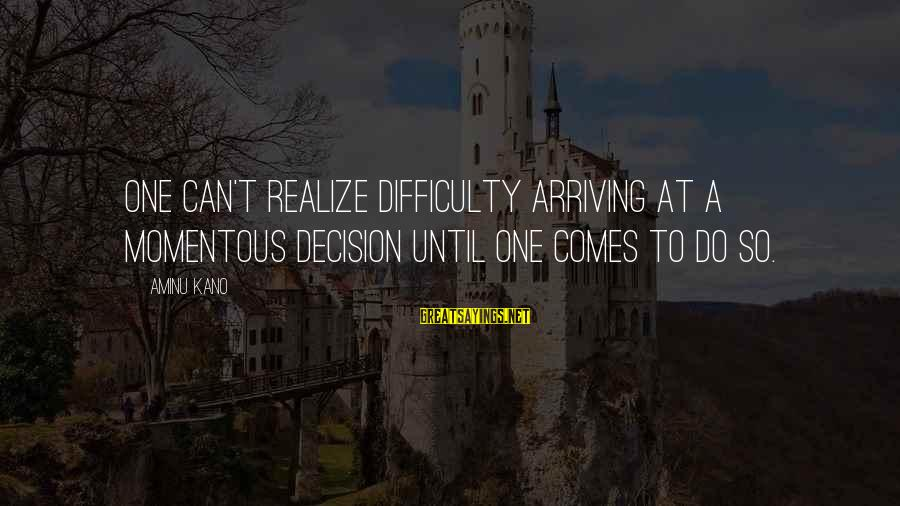 Aminu Kano Sayings By Aminu Kano: One can't realize difficulty arriving at a momentous decision until one comes to do so.