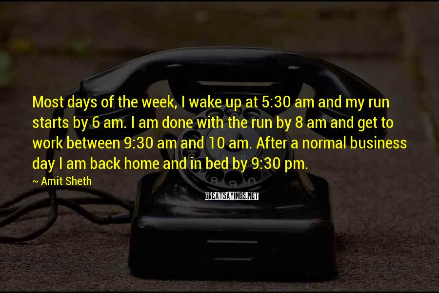 Amit Sheth Sayings: Most days of the week, I wake up at 5:30 am and my run starts